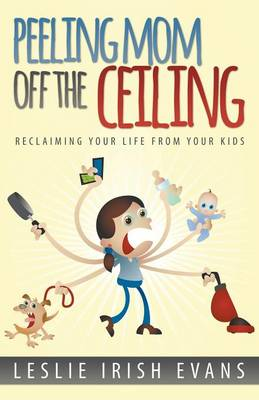 Peeling Mom Off the Ceiing: Reclaiming Your Life from Your Kids (Paperback)