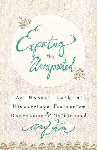 Expecting the Unexpected: An Honest Look at Miscarriage, Postpartum Depression & Motherhood (Paperback)