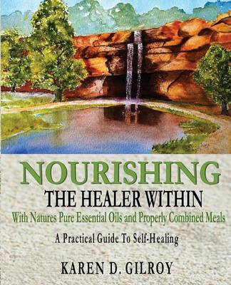 Nourishing The Healer Within: With Natures Pure Oils and Properly Combined Meals (Paperback)