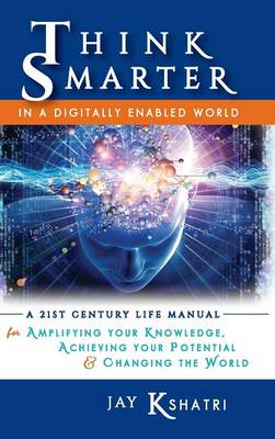 Think Smarter in a Digitally Enabled World: A 21st Century Life Manual for Amplifying Your Knowledge, Achieving Your Potential & Changing the World (Hardback)