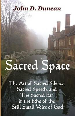 Sacred Space: The Art of Sacred Silence, Sacred Speech, and the Sacred Ear in the Echo of the Still Small Voice of God (Paperback)