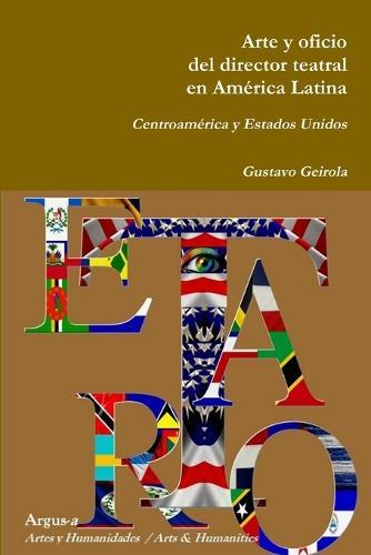 Arte y Oficio del Director Teatral En America Latina: Centroamerica y Estados Unidos (Paperback)