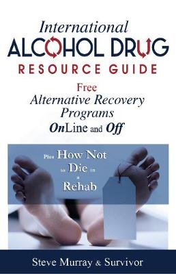 International Alcohol Drug Resource Guide Free Alternative Recovery Programs Online and Off: Plus How Not to Die in a Rehab (Paperback)