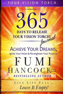 365 Days to Release Your Vision Torch Journal: Achieve Your Dreams, Ignite Your Vision, & Re-Engineer Your Purpose - Your Vision Torch 2 (Paperback)