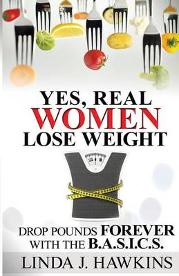 Yes, Real Women Lose Weight: Drop Pounds Forever with the Ba.S.I.C.S. (Paperback)