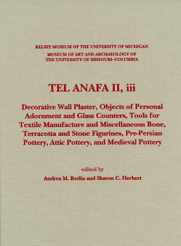 Tel Anafa II, iii: Decorative Wall Plaster, Objects of Personal Adornment and Glass Counters, Tools for Textile Manufacture and Miscellaneous Bone, Terracotta and Stone Figurines, Pre-Persian Pottery, Attic Pottery, and - Kelsey Museum Publications (Hardback)