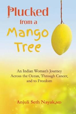 Plucked from a Mango Tree: An Indian Woman's Journey Across the Ocean, Through Cancer, and to Freedom (Paperback)