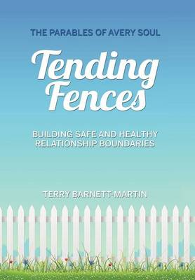 Tending Fences: Building Safe and Healthy Relationship Boundaries; The Parables of Avery Soul (Hardback)