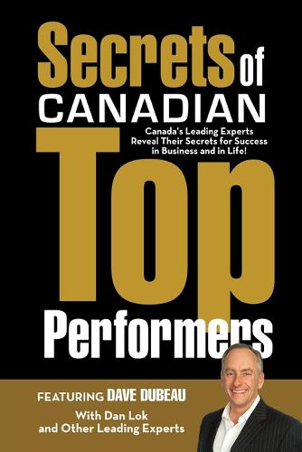 Secrets of Canadian Top Performers: Canada's Leading Experts Reveal Their Secrets for Success in Business and in Life! (Paperback)