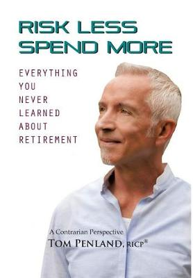 Risk Less / Spend More: Everything You Never Learned about Retirement (Hardback)