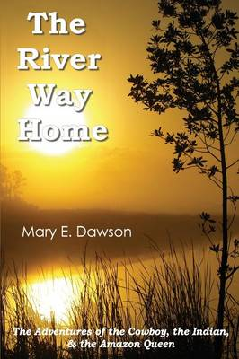 The River Way Home: The Adventures of the Cowboy, the Indian, & the Amazon Queen (Paperback)