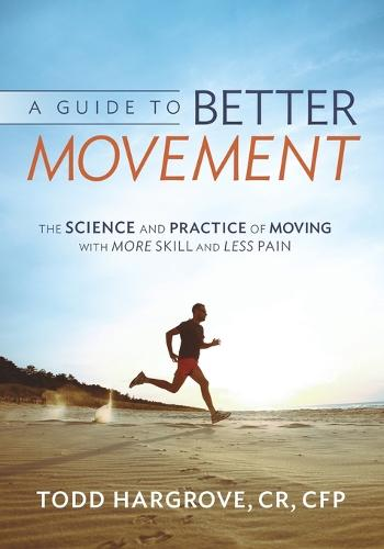 A Guide to Better Movement: The Science and Practice of Moving with More Skill and Less Pain (Paperback)