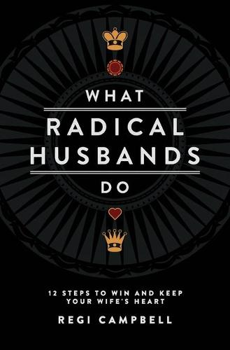 What Radical Husbands Do: 12 Steps to Win and Keep Your Wife's Heart (Paperback)