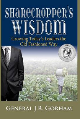 Sharecropper's Wisdom: Growing Today's Leaders the Old Fashioned Way (Hardback)