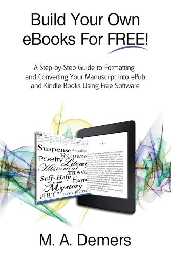 Build Your Own eBooks for Free!: A Step-By-Step Guide to Formatting and Converting Your Manuscript Into Epub and Kindle Books Using Free Software (Paperback)