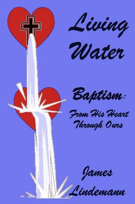 Living Waters: Baptism: From His Heart Through Ours (Paperback)