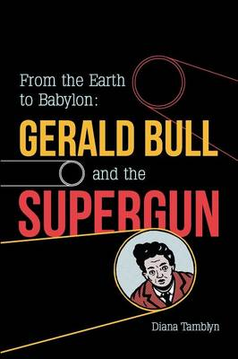 From the Earth to Babylon: Gerald Bull and the Supergun (Paperback)