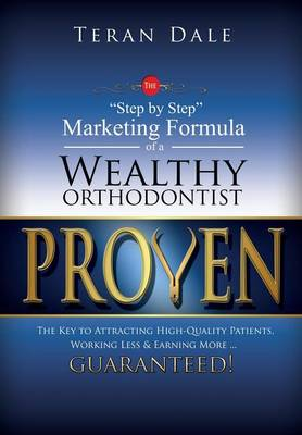 "Proven The ""Step-By-Step"" Marketing Formula Of A Wealthy Orthodontist... The Key To Attracting Hihg-Quality Patients, Working Less & Earning More ... Guaranteed! (Hardback)"