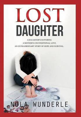 Lost Daughter: A daughter's suffering, a mother's unconditional love, an extraordinary story of hope and survival (Hardback)