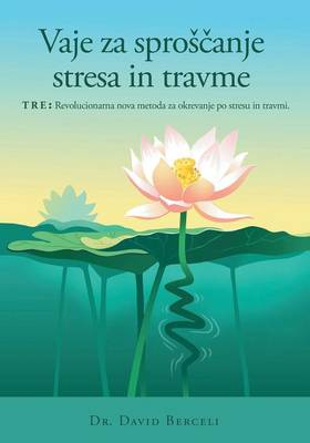 Vaje Za Sproscanje Stresa in Travme, Tre: Revolucionarna Nova Metoda Za Okrevanje Po Stresu in Travmi (Paperback)