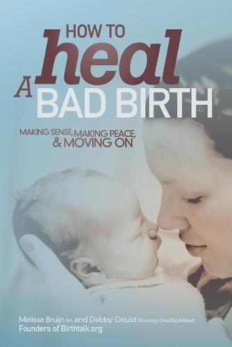 How to Heal a Bad Birth: Making Sense, Making Peace and Moving on (Paperback)