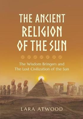 The Ancient Religion of the Sun: The Wisdom Bringers and the Lost Civilization of the Sun (Paperback)