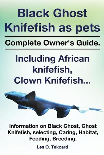 Black Ghost Knifefish as Pets, Incuding African Knifefish, Clown Knifefish... Complete Owner's Guide. Black Ghost, Ghost Knifefish, Selecting, Caring, (Paperback)