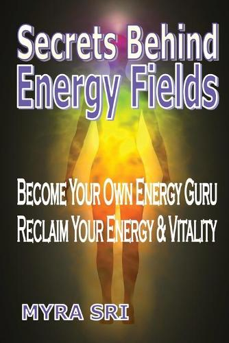 Secrets Behind Energy Fields: Become Your Own Energy Guru, Reclaim Your Energy and Vitality - Energy Healing Secrets 2 (Paperback)