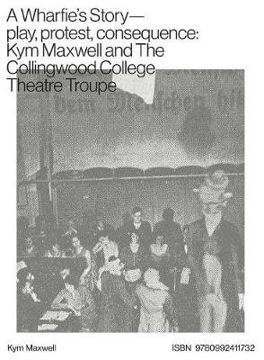 A Wharfie's Story - Play, Protest, Consequence: Kym Maxwell and the Collingwood College Theatre Troupe (Paperback)