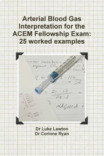 Arterial Blood Gas Interpretation for the Acem Fellowship Exam: 25 Worked Examples (Paperback)