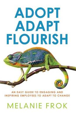 Adopt Adapt Flourish: An Easy Guide to Engaging and Inspiring Employees to Adapt to Change (Paperback)