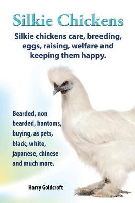 Silkie Chickens Care, Breeding, Eggs, Raising, Welfare and Keeping Them Happy: Bearded, Non Bearded, Bantoms, Buying, as Pets, Black, White, Japanese, Chinese and Much More (Paperback)