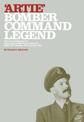 Artie - Bomber Command Legend: The Remarkable Story of Wing Commander Artie Ashworth DSO, DFC and Bar, AFC and Bar, Mid (Hardback)