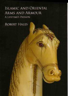 Islamic and Oriental Arms and Armour: A Lifetime's Passion (Hardback)