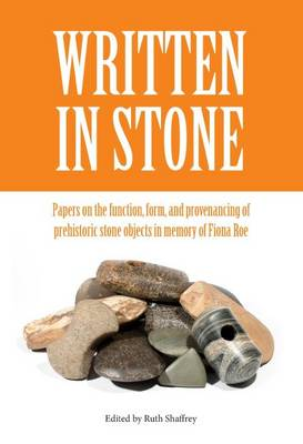 Written in Stone: Papers on the function, form, and provenancing of prehistoric stone objects in memory of Fiona Roe - Southampton Monographs in Archaeology (Hardback)