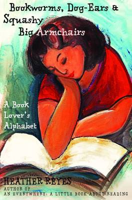 Bookworms, Dog-Ears and Squashy Big Armchairs: A Book Lover's Alphabet (Paperback)