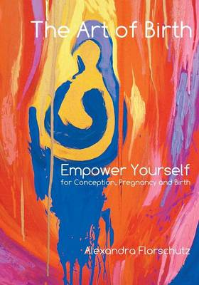 The Art of Birth: Empower Yourself for Conception, Pregnancy and Birth (Paperback)
