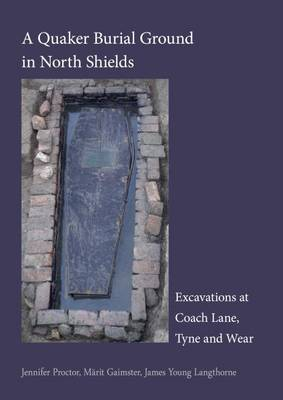 A Quaker Burial Ground at North Shields: Excavations at Coach Lane, Tyne and Wear - Pre-Construct Archaeology Monograph 20 (Paperback)