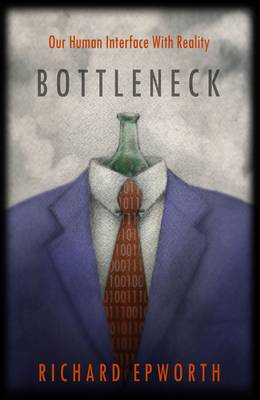 Bottleneck - Our Human Interface with Reality: The Disturbing and Exciting Implications of its True Nature (Paperback)