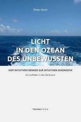 Licht in den Ozean des Unbewussten: Vom Intuitiven Denken zur Intuitiven Diagnostik. Ein Leitfaden in den Denkraum (Hardback)
