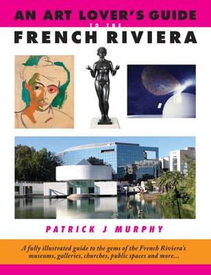 An Art Lover's Guide to the French Riviera: A Fully Illustrated Guide to the Gems of the French Riviera's Museums, Galleries, Churches, Public Spaces and More... (Paperback)