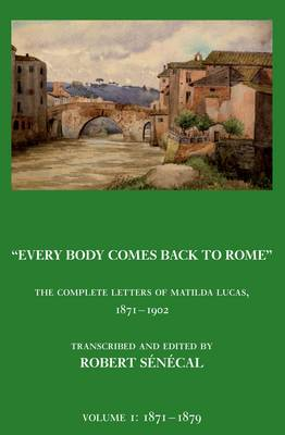 Every Body Comes Back to Rome: The Complete Letters of Matilda Lucas 1871 - 1902 (Hardback)