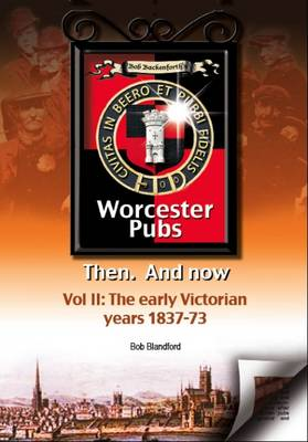 Bob Backenforth's Worcester Pubs Then and Now: The Early Victorian Years 1837-73 Part 2 (Paperback)
