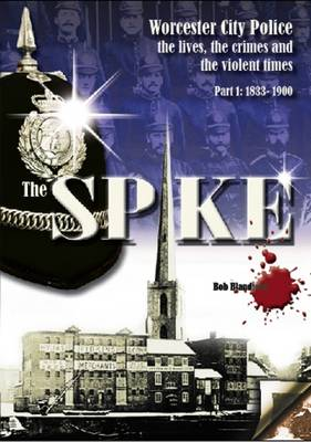 The Spike: Worcester City Police: The Lives, Crimes and Violent Times, 1833-1967: 1833-1900 Part 1 (Paperback)