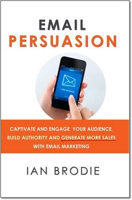 Email Persuasion: Captivate and Engage Your Audience, Build Authority and Generate More Sales With Email Marketing (Paperback)