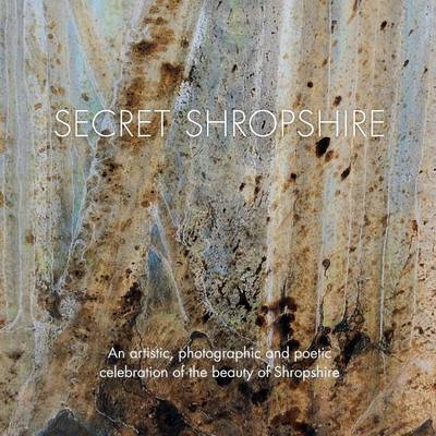 Secret Shropshire: An Artistic, Photographic and Poetic Celebration of the Beauty of Shropshire (Paperback)