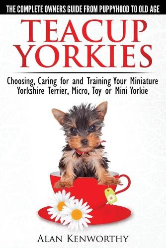 Teacup Yorkies - the Complete Owners Guide: Choosing, Caring for and Training Your Miniature Yorkshire Terrier, Micro, Toy or Mini Yorkie (Paperback)