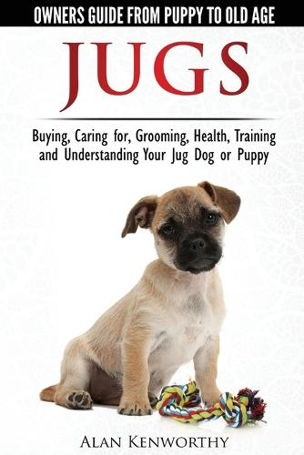 Jug Dogs (Jugs) - Owners Guide from Puppy to Old Age. Buying, Caring For, Grooming, Health, Training and Understanding Your Jug (Paperback)