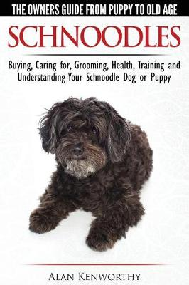 Schnoodles - The Owners Guide from Puppy to Old Age - Choosing, Caring for, Grooming, Health, Training and Understanding Your Schnoodle Dog (Paperback)