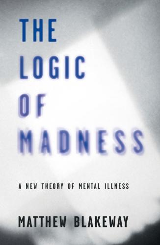 The Logic of Madness: A New Theory of Mental Illness 2016 (Paperback)